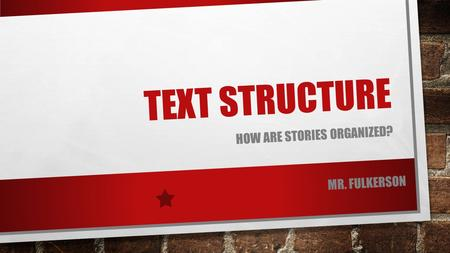 TEXT STRUCTURE HOW ARE STORIES ORGANIZED? MR. FULKERSON.