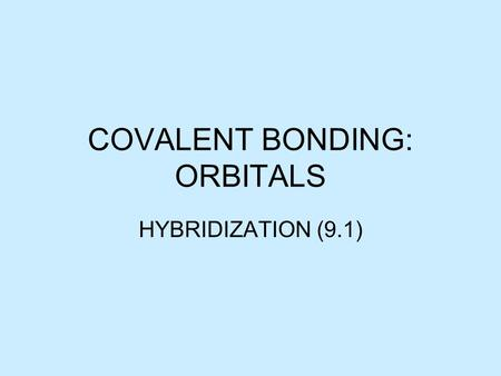 COVALENT BONDING: ORBITALS HYBRIDIZATION (9.1). HYBRIDIZATION Consider methane,CH 4 C has 4 valence electrons 1s 2 2s 2 2p 2 This suggests that there.