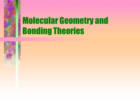 Molecular Geometry and Bonding Theories. Physical and chemical properties of a molecule are determined by: size and shape strength and polarity of bonds.