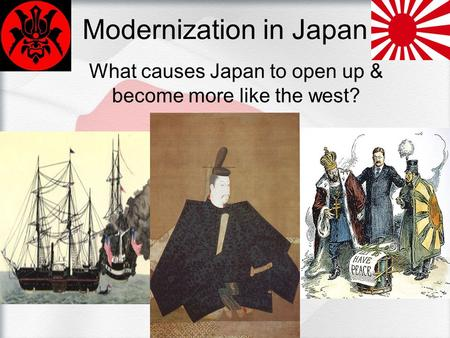 Modernization in Japan What causes Japan to open up & become more like the west?