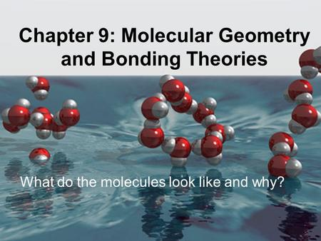 Chapter 9: Molecular Geometry and Bonding Theories What do the molecules look like and why?