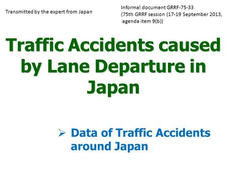 Traffic Accidents caused by Lane Departure in Japan  Data of Traffic Accidents around Japan Transmitted by the expert from Japan Informal document GRRF-75-33.