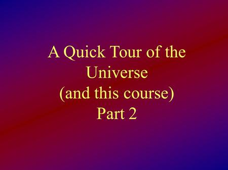 A Quick Tour of the Universe (and this course) Part 2.