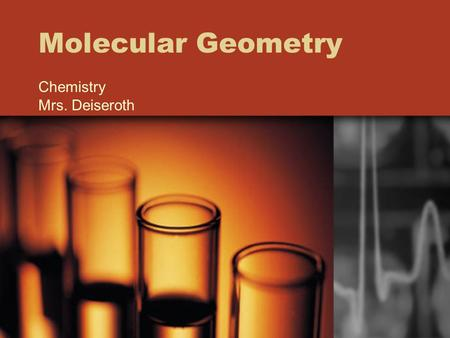 Molecular Geometry Chemistry Mrs. Deiseroth. Molecular Geometry the 3-D arrangement of a molecule's atoms in space the polarity of each bond, along with.
