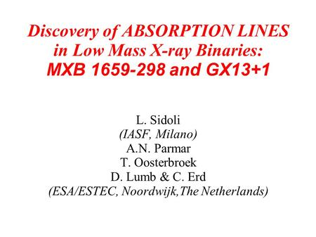 Discovery of ABSORPTION LINES in Low Mass X-ray Binaries: MXB 1659-298 and GX13+1 L. Sidoli (IASF, Milano) A.N. Parmar T. Oosterbroek D. Lumb & C. Erd.