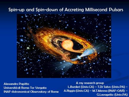 Spin-up and Spin-down of Accreting Millisecond Pulsars Alessandro Papitto Università di Roma Tor Vergata INAF-Astronomical Observatory of Rome & my research.
