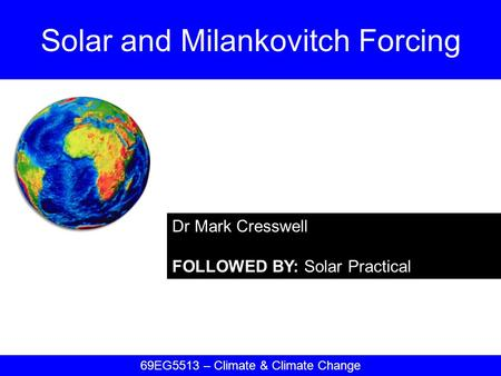 Dr Mark Cresswell FOLLOWED BY: Solar Practical Solar and Milankovitch Forcing 69EG5513 – Climate & Climate Change.