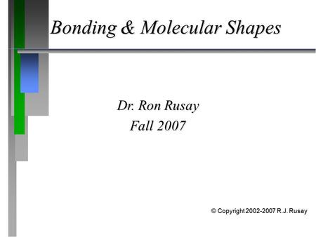 Bonding & Molecular Shapes Dr. Ron Rusay Fall 2007 © Copyright 2002-2007 R.J. Rusay.