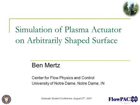 Simulation of Plasma Actuator on Arbitrarily Shaped Surface Ben Mertz Center for Flow Physics and Control University of Notre Dame, Notre Dame, IN Graduate.