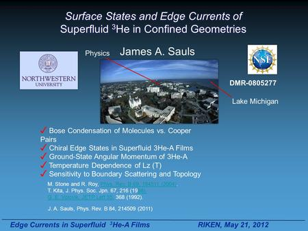 Edge Currents in Superfluid 3 He-A Films RIKEN, May 21, 2012 Surface States and Edge Currents of Superfluid 3 He in Confined Geometries James A. Sauls.
