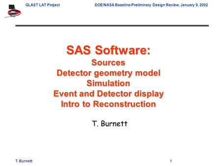 T. Burnett1 GLAST LAT ProjectDOE/NASA Baseline-Preliminary Design Review, January 9, 2002 SAS Software: Sources Detector geometry model Simulation Event.