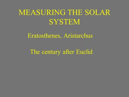 MEASURING THE SOLAR SYSTEM Eratosthenes, Aristarchus The century after Euclid.
