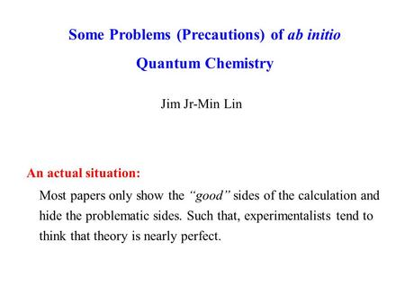 "Some Problems (Precautions) of ab initio Quantum Chemistry Jim Jr-Min Lin Most papers only show the ""good"" sides of the calculation and hide the problematic."