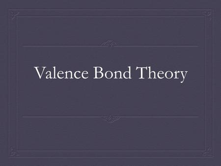 Valence Bond Theory. Valence Bonding Theory  Incorporates atomic orbitals of atoms, use of quantum theory  Dealing ONLY with orbitals involved in a.