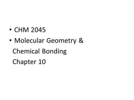 CHM 2045 Molecular Geometry & Chemical Bonding Chapter 10