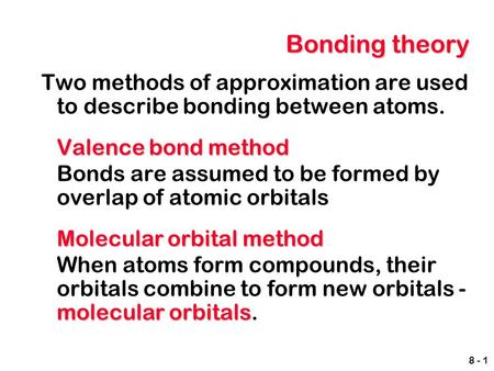 Bonding theory Two methods of approximation are used to describe bonding between atoms. Valence bond method Bonds are assumed to be formed by overlap of.