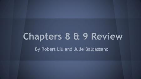 Chapters 8 & 9 Review By Robert Liu and Julie Baldassano.