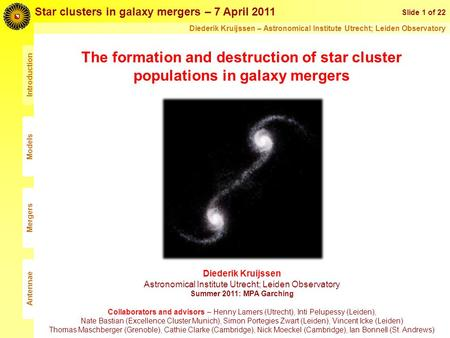 Introduction The formation and destruction of star cluster populations in galaxy mergers Slide 1 of 22 Star clusters in galaxy mergers – 7 April 2011 Diederik.