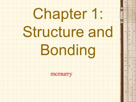 Chapter 1: Structure and Bonding mcmurry. Coverage: 1. Electron Configurations. 2. Lewis Structures 3. Covalent and Ionic bonds 4. Atomic and Molecular.