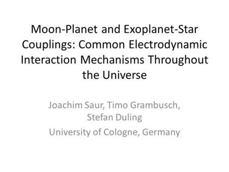 Moon-Planet and Exoplanet-Star Couplings: Common Electrodynamic Interaction Mechanisms Throughout the Universe Joachim Saur, Timo Grambusch, Stefan Duling.