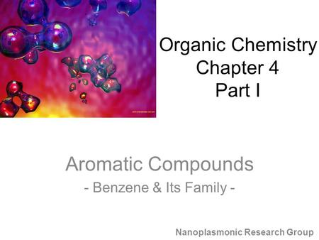 Aromatic Compounds - Benzene & Its Family - Nanoplasmonic Research Group Organic Chemistry Chapter 4 Part I.