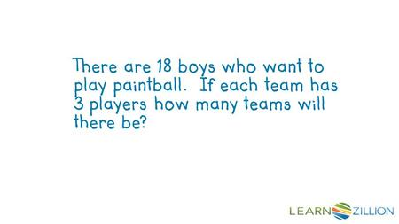There are 18 boys who want to play paintball. If each team has 3 players how many teams will there be?