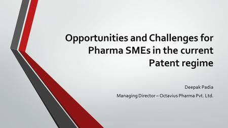 Opportunities and Challenges for Pharma SMEs in the current Patent regime Deepak Padia Managing Director – Octavius Pharma Pvt. Ltd.