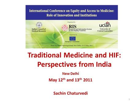Traditional Medicine and HIF: Perspectives from India New Delhi May 12 th and 13 th 2011 Sachin Chaturvedi 1.