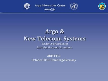 Argo & New Telecom. Systems Technical Workshop Introduction and Summary. ADMT#11 October 2010, Hamburg/Germany.