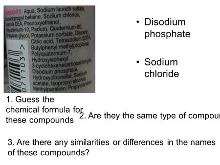 Disodium phosphate Sodium chloride 1. Guess the chemical formula for these compounds 2. Are they the same type of compound? 3. Are there any similarities.