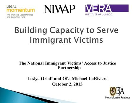 Building Capacity to Serve Immigrant Victims The National Immigrant Victims' Access to Justice Partnership Leslye Orloff and Ofc. Michael LaRiviere October.