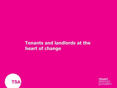 Tenants and landlords at the heart of change. Co-regulation Clear standards TenantsLandlords TSA.