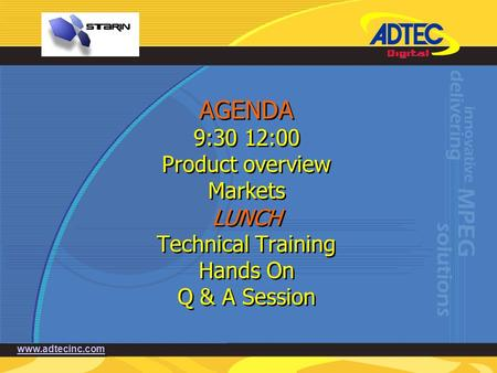 Www.adtecinc.com AGENDA 9:30 12:00 Product overview Markets LUNCH Technical Training Hands On Q & A Session.