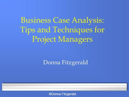 ©Donna Fitzgerald. Business Case Analysis: Tips and Techniques for Project Managers Donna Fitzgerald.