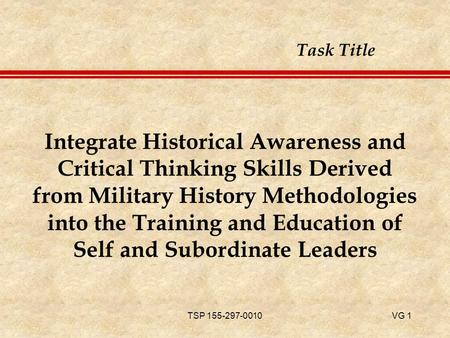 TSP 155-297-0010VG 1 Integrate Historical Awareness and Critical Thinking Skills Derived from Military History Methodologies into the Training and Education.