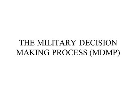 THE MILITARY DECISION MAKING PROCESS (MDMP)