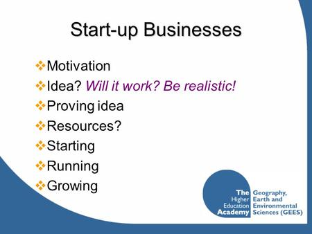 Start-up Businesses  Motivation  Idea? Will it work? Be realistic!  Proving idea  Resources?  Starting  Running  Growing.