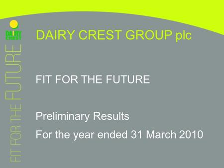 FIT FOR THE FUTURE Preliminary Results For the year ended 31 March 2010 DAIRY CREST GROUP plc.