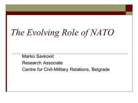 The Evolving Role of NATO Marko Savković Research Associate Centre for Civil-Military Relations, Belgrade.