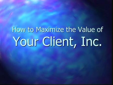 How to Maximize the Value of Your Client, Inc.. Why do you Care?? n Business is an investment n 1st or 2nd largest personal investment you have n Someday.