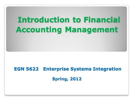 Introduction to Financial Accounting Management EGN 5622 Enterprise Systems Integration Spring, 2012 Introduction to Financial Accounting Management EGN.