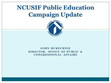 JOHN MCKECHNIE DIRECTOR, OFFICE OF PUBLIC & CONGRESSIONAL AFFAIRS NCUSIF Public Education Campaign Update.