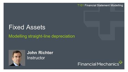 John Richter Instructor Fixed Assets Modelling straight-line depreciation T101 Financial Statement Modelling.