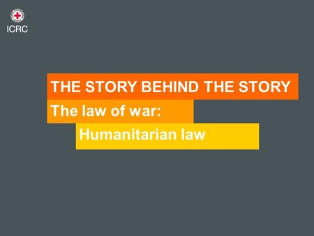 The law of war: Humanitarian law THE STORY BEHIND THE STORY.