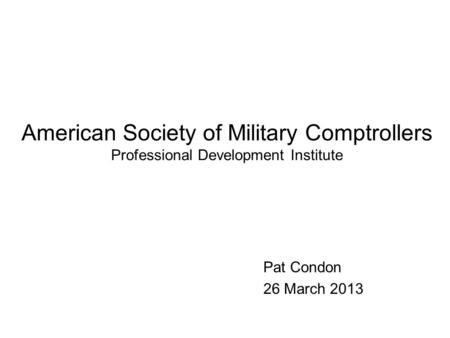 American Society of Military Comptrollers Professional Development Institute Pat Condon 26 March 2013.