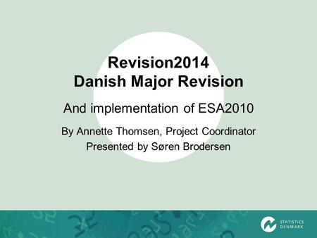 Revision2014 Danish Major Revision And implementation of ESA2010 By Annette Thomsen, Project Coordinator Presented by Søren Brodersen.
