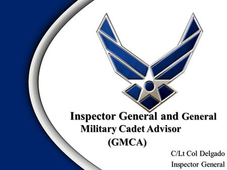 Inspector General and General Military Cadet Advisor (GMCA) Inspector General and General Military Cadet Advisor (GMCA) C/Lt Col Delgado Inspector General.