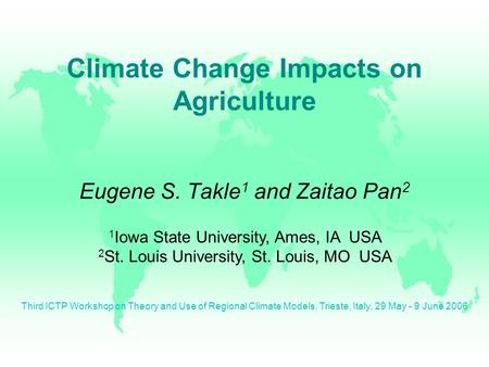 Eugene S. Takle 1 and Zaitao Pan 2 Climate Change Impacts on Agriculture 1 Iowa State University, Ames, IA USA 2 St. Louis University, St. Louis, MO USA.