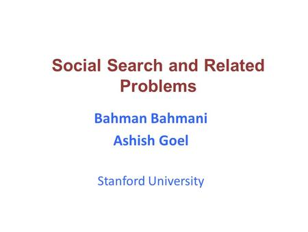 Bahman Bahmani Ashish Goel Stanford University Social Search and Related Problems.