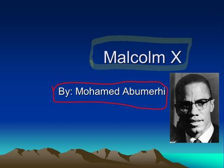 Malcolm X Malcolm X By: Mohamed Abumerhi. Introduction Malcolm X is a nice person. From burglary to helping people. If you want to learn about him, you.